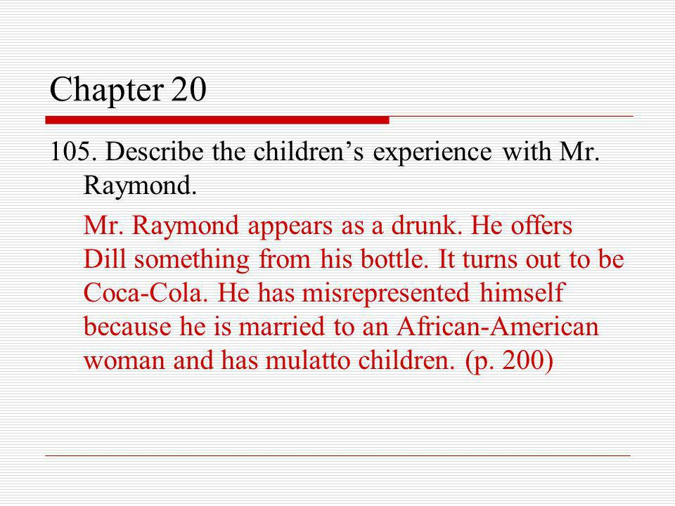 Chapter 20 105. Describe the childrens experience with Mr. Raymond. Mr. Raymond appears as a drunk. He offers Dill something from his bottle. It turns