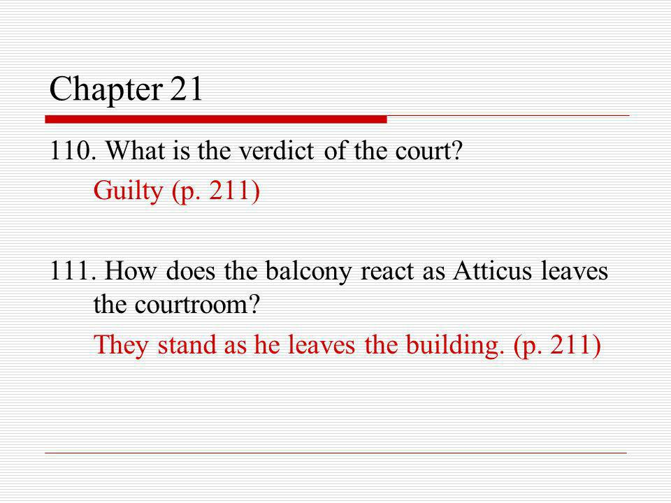 Chapter 21 110. What is the verdict of the court? Guilty (p. 211) 111. How does the balcony react as Atticus leaves the courtroom? They stand as he le