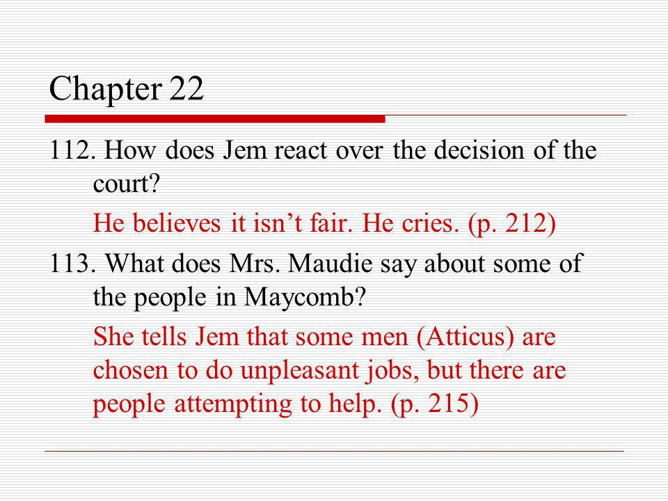 Chapter 22 112. How does Jem react over the decision of the court? He believes it isnt fair. He cries. (p. 212) 113. What does Mrs. Maudie say about s