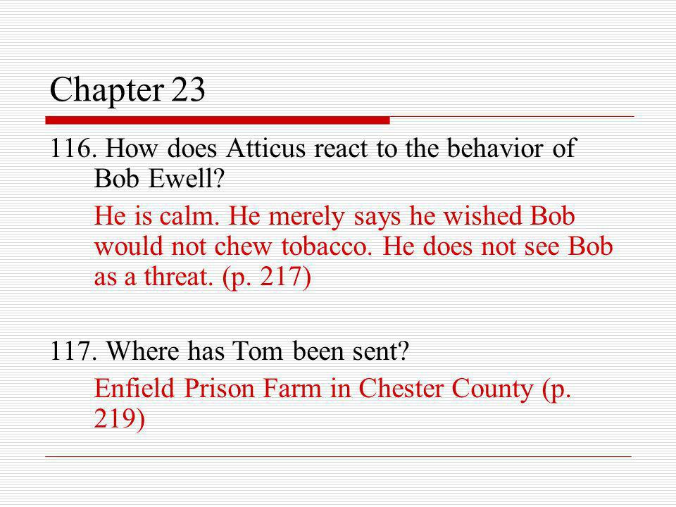 Chapter 23 116. How does Atticus react to the behavior of Bob Ewell? He is calm. He merely says he wished Bob would not chew tobacco. He does not see