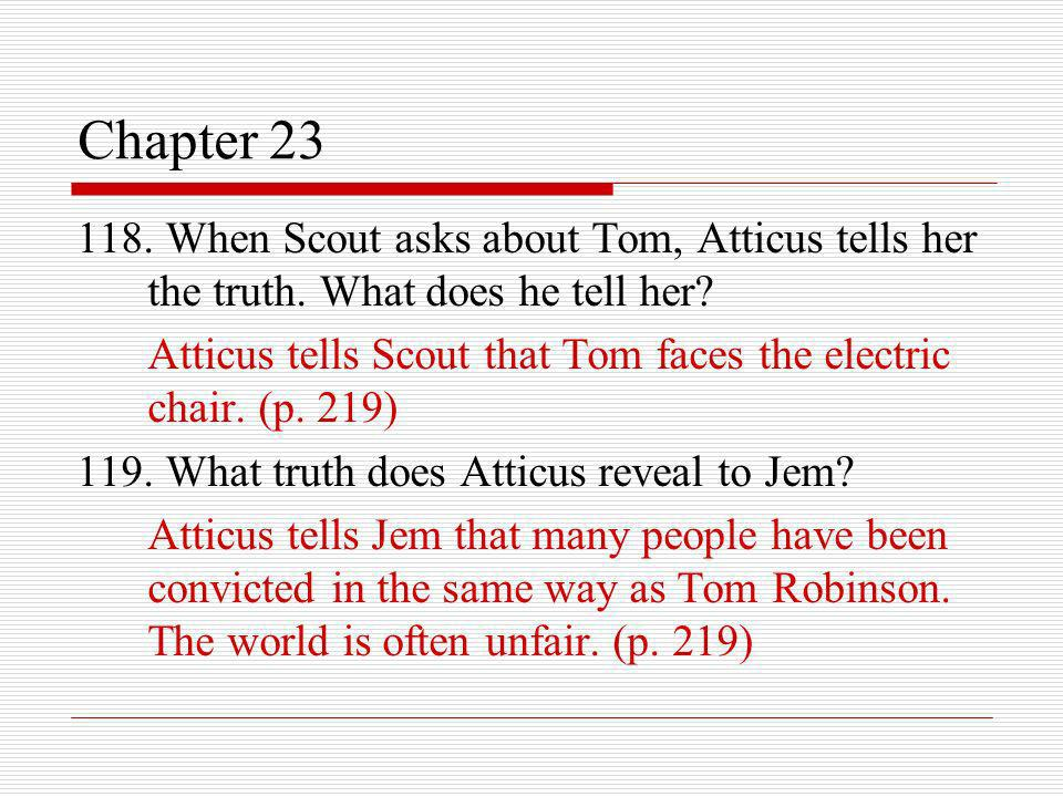Chapter 23 118. When Scout asks about Tom, Atticus tells her the truth. What does he tell her? Atticus tells Scout that Tom faces the electric chair.