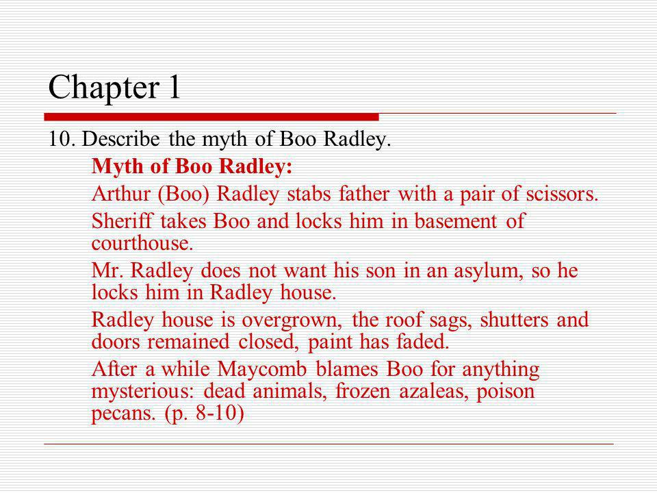Chapter 1 10. Describe the myth of Boo Radley. Myth of Boo Radley: Arthur (Boo) Radley stabs father with a pair of scissors. Sheriff takes Boo and loc