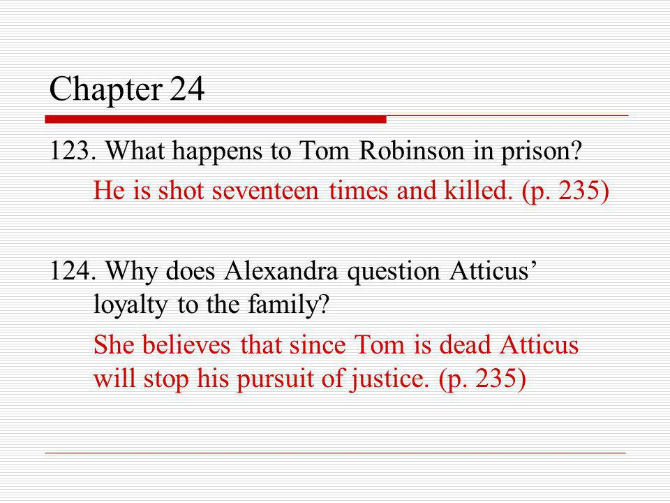 Chapter 24 123. What happens to Tom Robinson in prison? He is shot seventeen times and killed. (p. 235) 124. Why does Alexandra question Atticus loyal