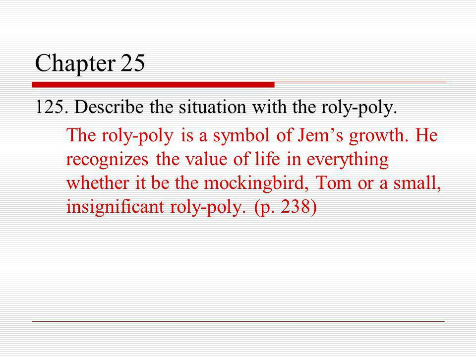 Chapter 25 125. Describe the situation with the roly-poly. The roly-poly is a symbol of Jems growth. He recognizes the value of life in everything whe
