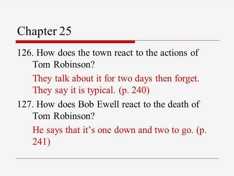 Chapter 25 126. How does the town react to the actions of Tom Robinson? They talk about it for two days then forget. They say it is typical. (p. 240)