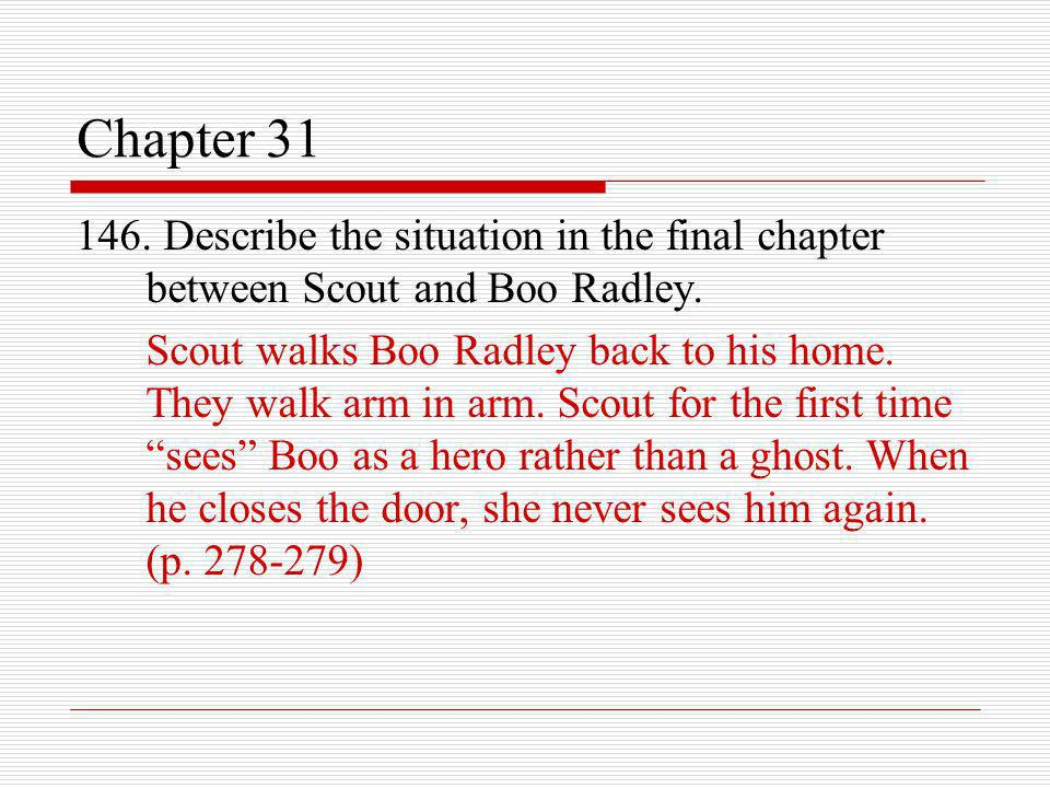 Chapter 31 146. Describe the situation in the final chapter between Scout and Boo Radley. Scout walks Boo Radley back to his home. They walk arm in ar