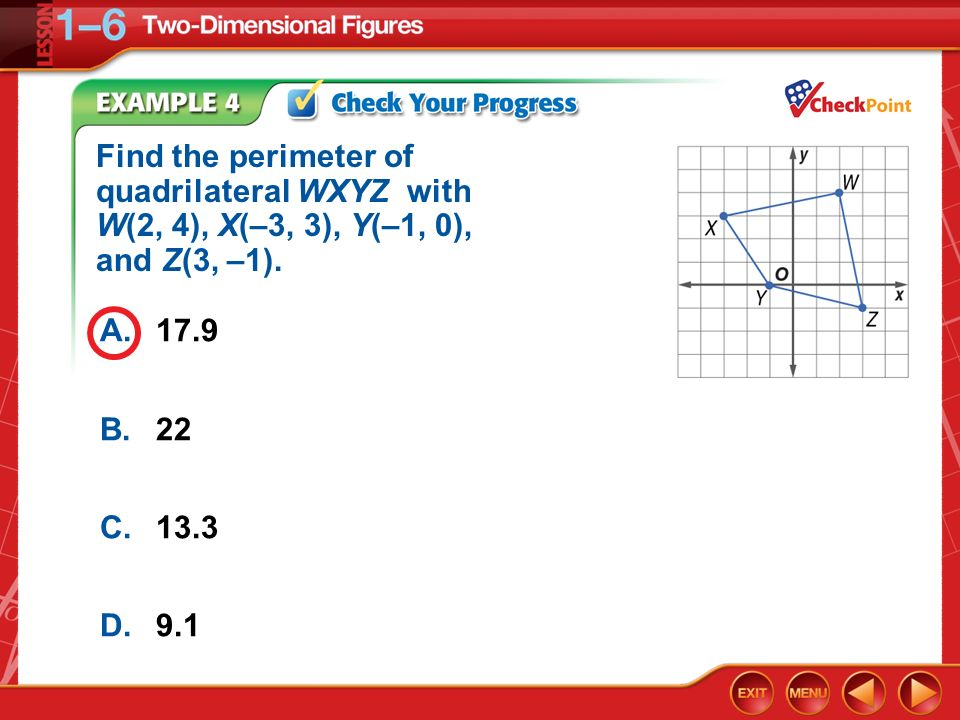 Example 4 A.17.9 B.22 C.13.3 D.9.1 Find the perimeter of quadrilateral WXYZ with W(2, 4), X(–3, 3), Y(–1, 0), and Z(3, –1).