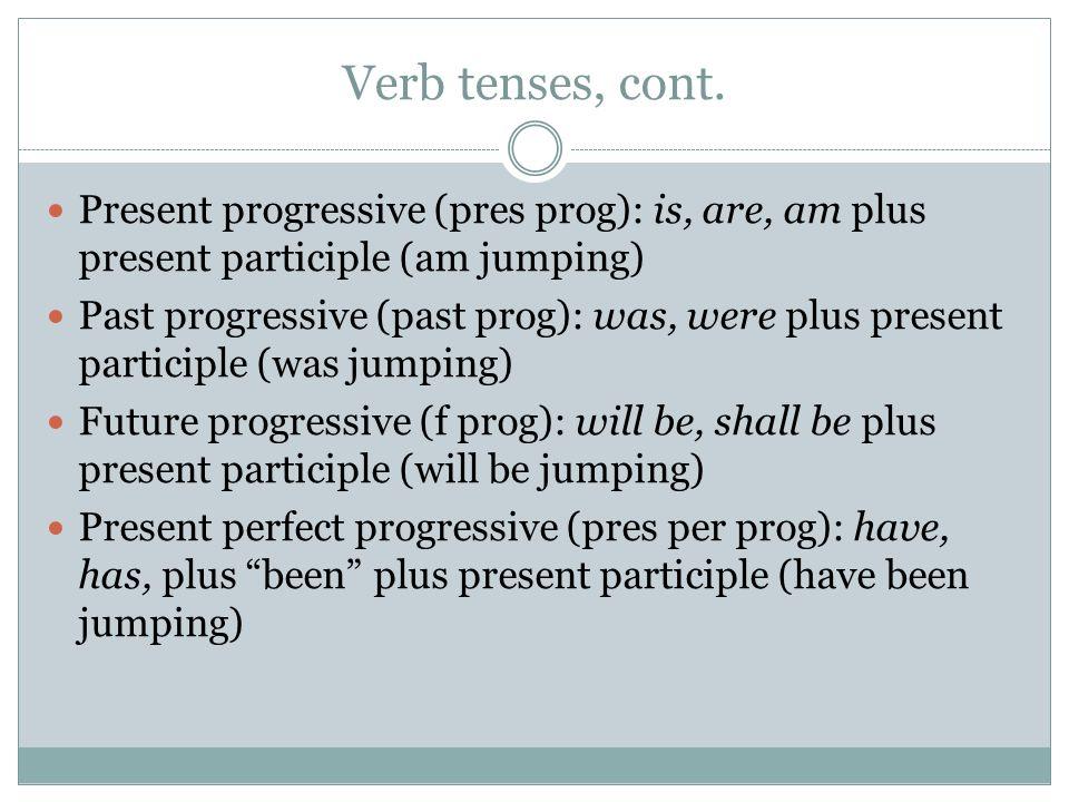 Verb tenses, cont. Present progressive (pres prog): is, are, am plus present participle (am jumping) Past progressive (past prog): was, were plus pres