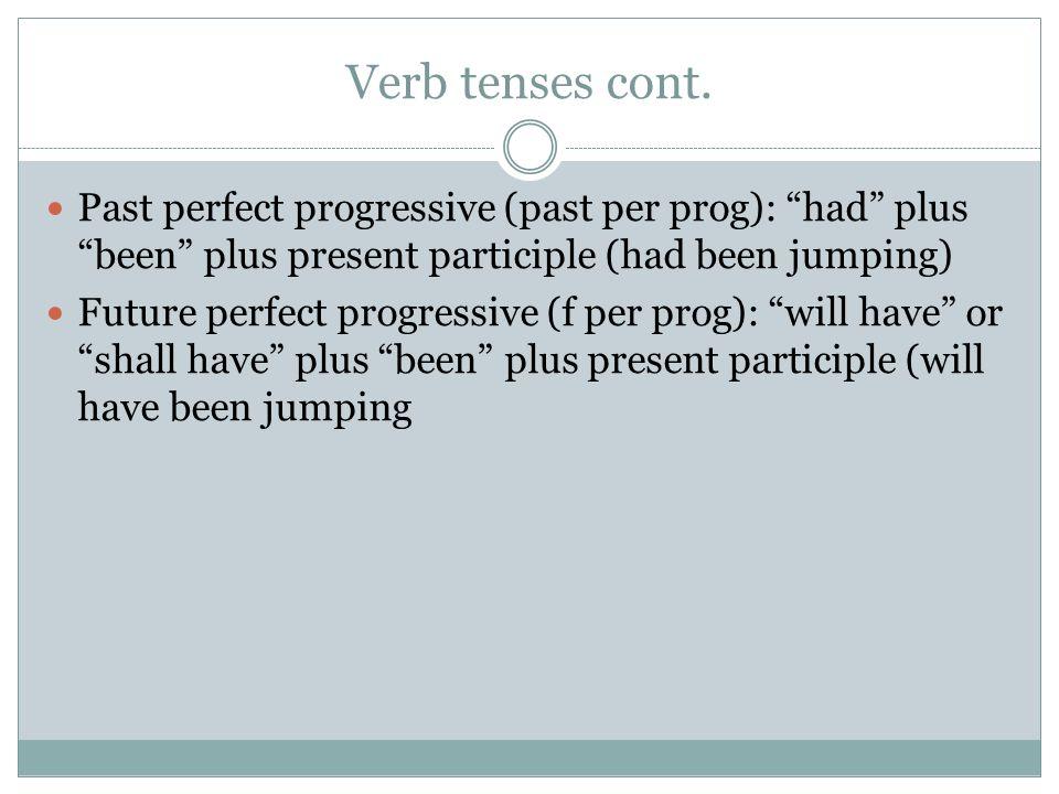 Verb tenses cont. Past perfect progressive (past per prog): had plus been plus present participle (had been jumping) Future perfect progressive (f per