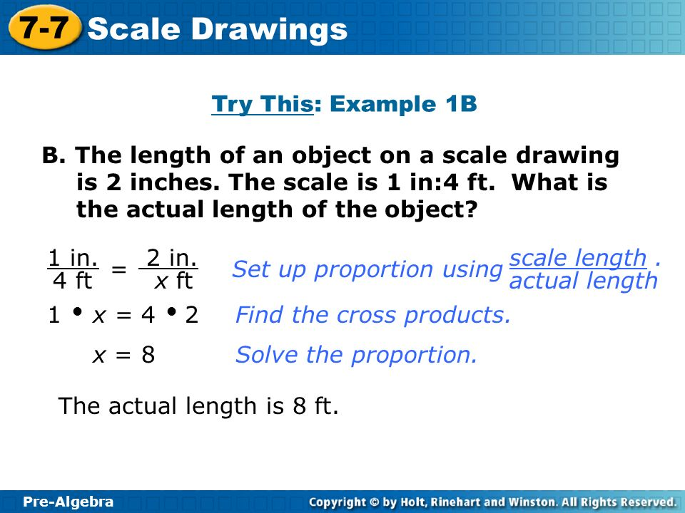 Pre-Algebra 7-7 Scale Drawings B. The length of an object on a scale drawing is 2 inches. The scale is 1 in:4 ft. What is the actual length of the obj
