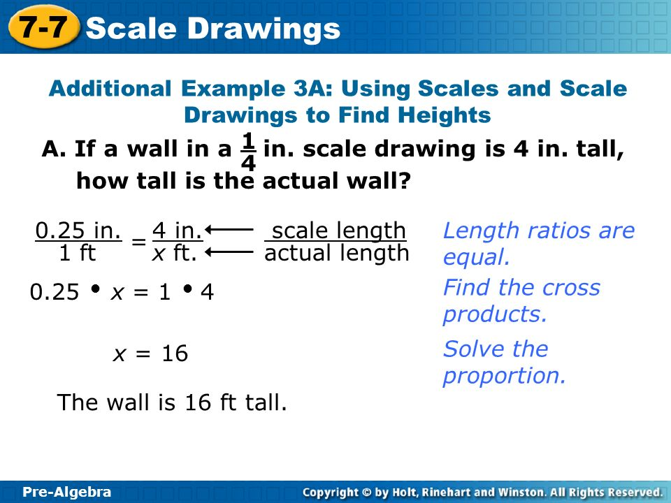 Pre-Algebra 7-7 Scale Drawings Additional Example 3A: Using Scales and Scale Drawings to Find Heights scale length actual length 0.25 x = 1 4 Find the