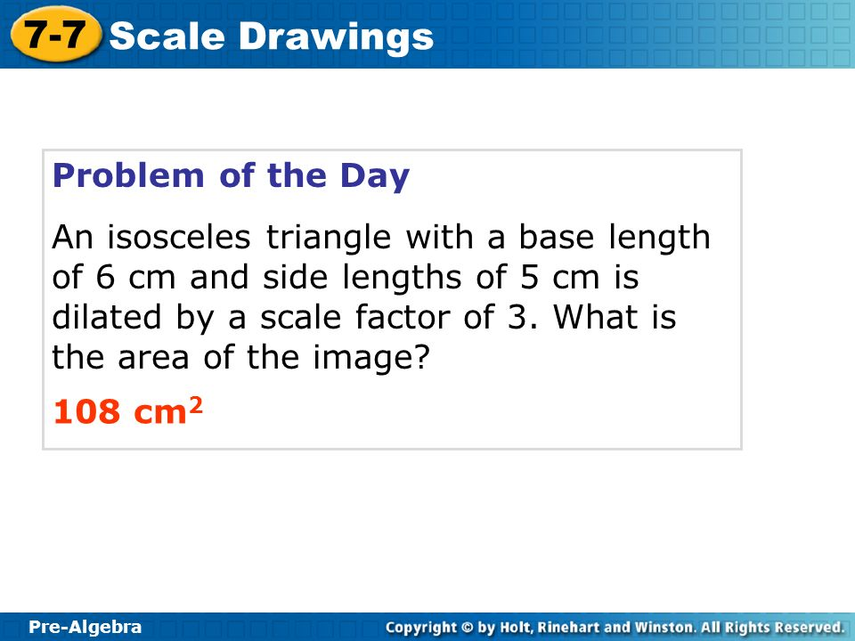 Pre-Algebra 7-7 Scale Drawings Problem of the Day An isosceles triangle with a base length of 6 cm and side lengths of 5 cm is dilated by a scale fact