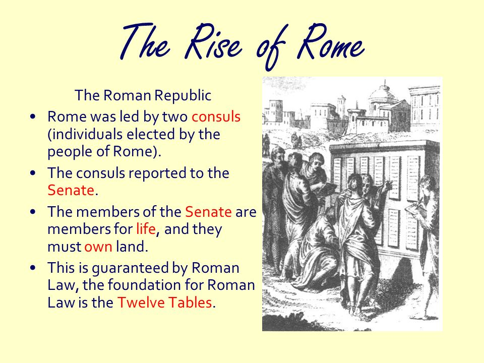 The Rise of Rome The Roman Republic Rome was led by two consuls (individuals elected by the people of Rome). The consuls reported to the Senate. The m