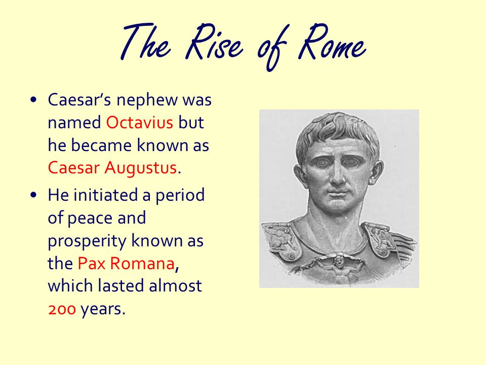 The Rise of Rome Caesars nephew was named Octavius but he became known as Caesar Augustus. He initiated a period of peace and prosperity known as the