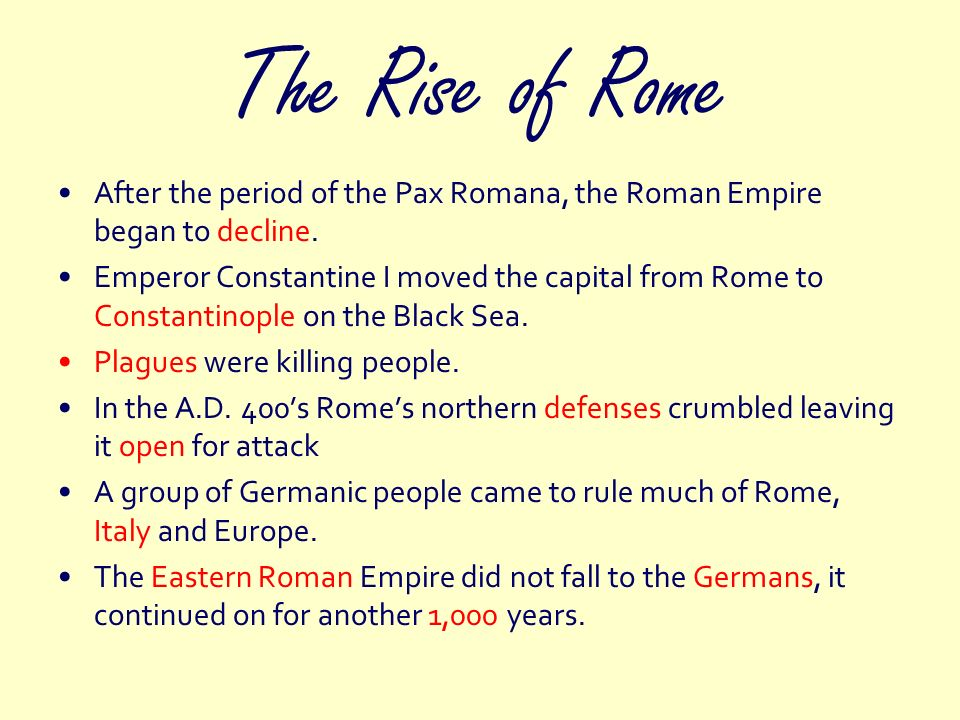 The Rise of Rome After the period of the Pax Romana, the Roman Empire began to decline. Emperor Constantine I moved the capital from Rome to Constanti