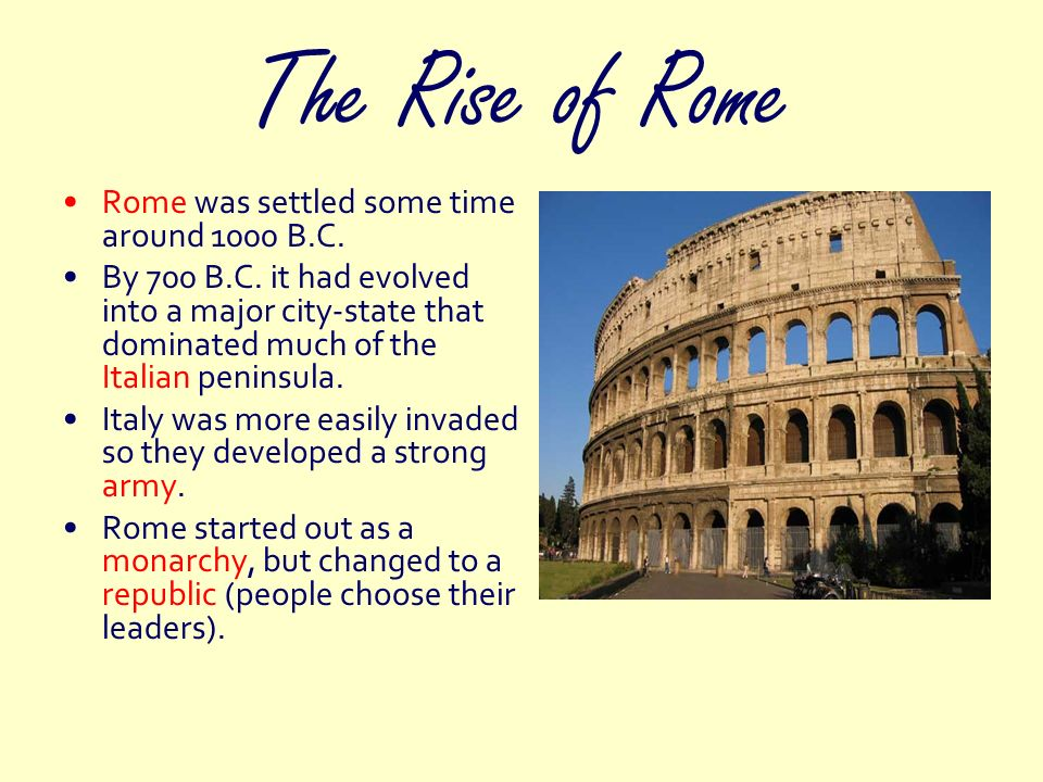 The Rise of Rome Rome was settled some time around 1000 B.C. By 700 B.C. it had evolved into a major city-state that dominated much of the Italian pen