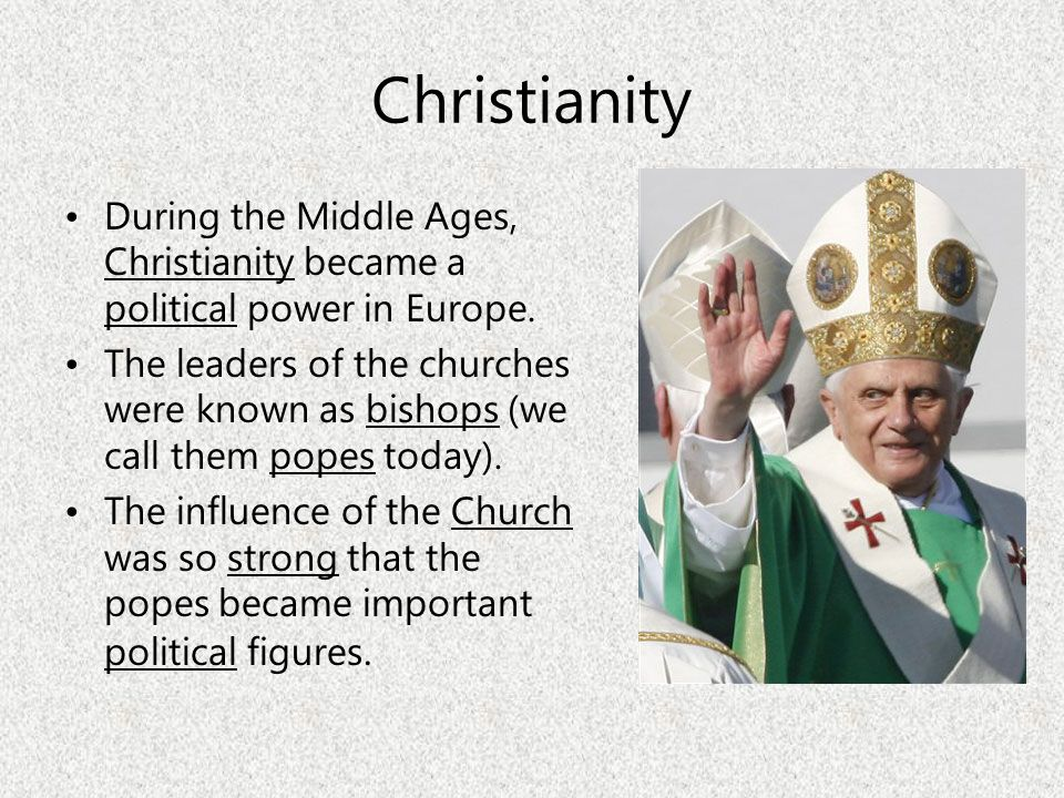 Christianity During the Middle Ages, Christianity became a political power in Europe. The leaders of the churches were known as bishops (we call them