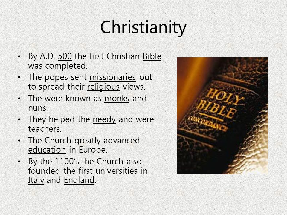 Christianity By A.D. 500 the first Christian Bible was completed. The popes sent missionaries out to spread their religious views. The were known as m