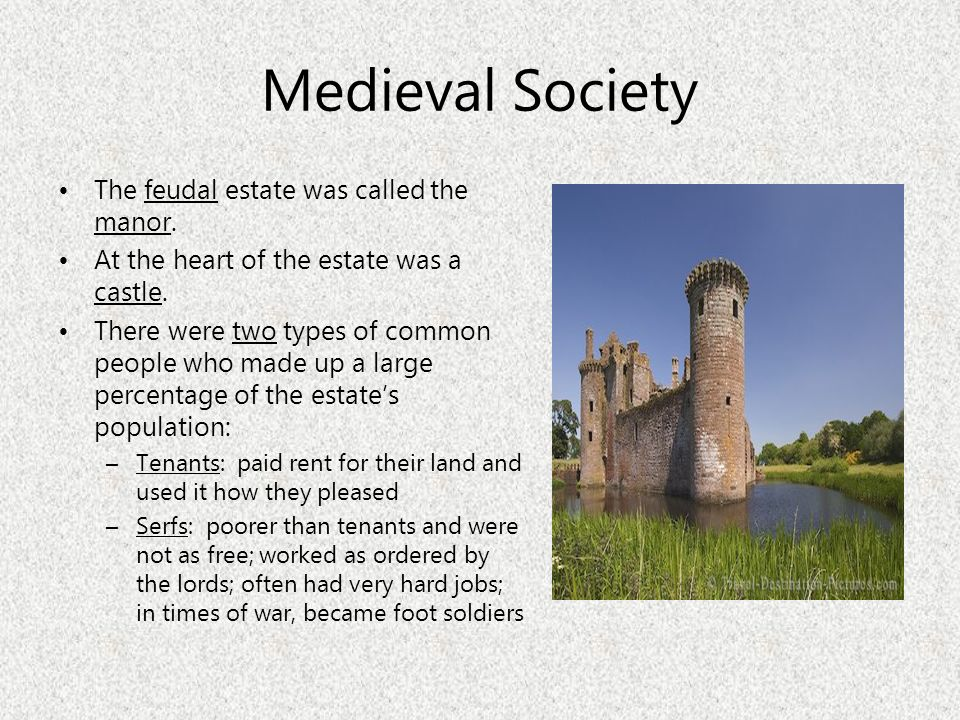 Medieval Society The feudal estate was called the manor. At the heart of the estate was a castle. There were two types of common people who made up a