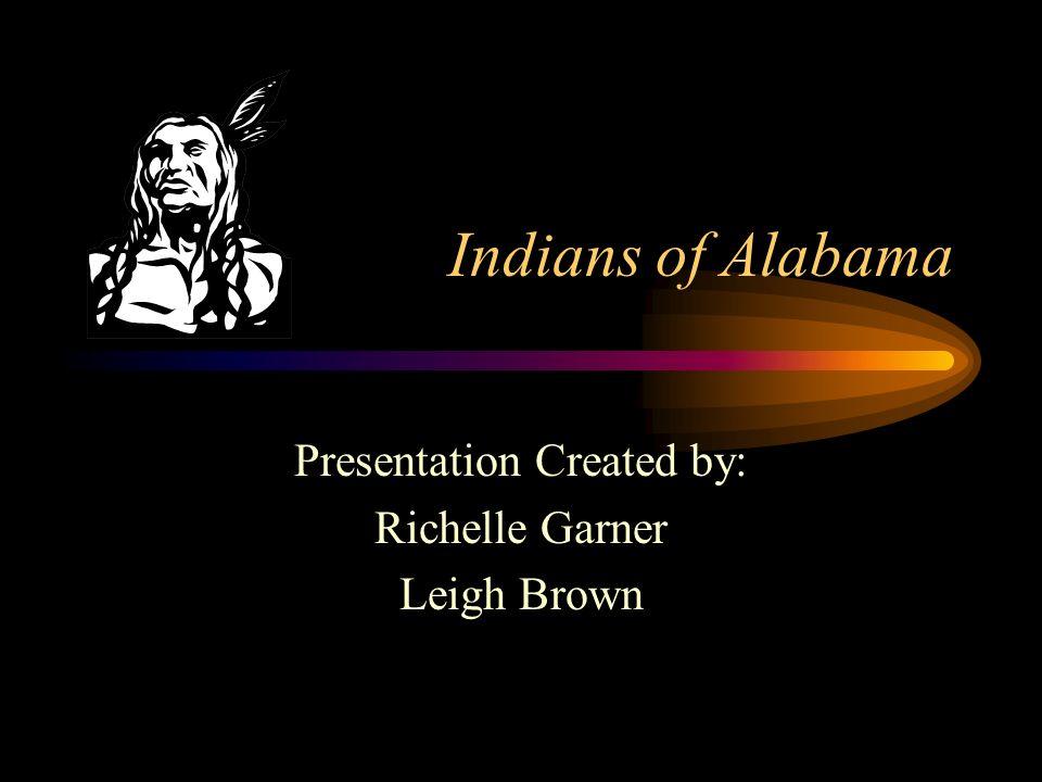 Indians of Alabama Presentation Created by: Richelle Garner Leigh Brown