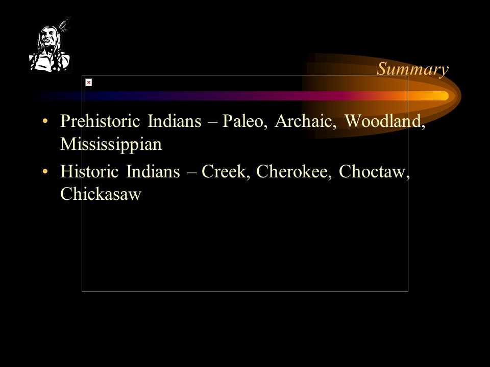 Summary Prehistoric Indians – Paleo, Archaic, Woodland, Mississippian Historic Indians – Creek, Cherokee, Choctaw, Chickasaw