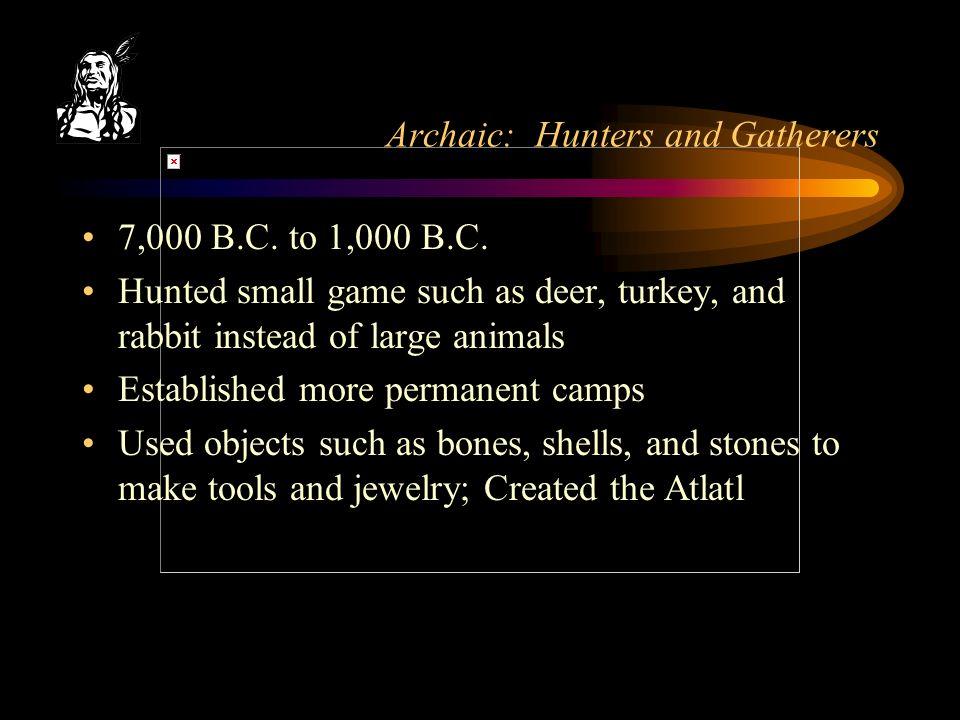 Archaic: Hunters and Gatherers 7,000 B.C. to 1,000 B.C.