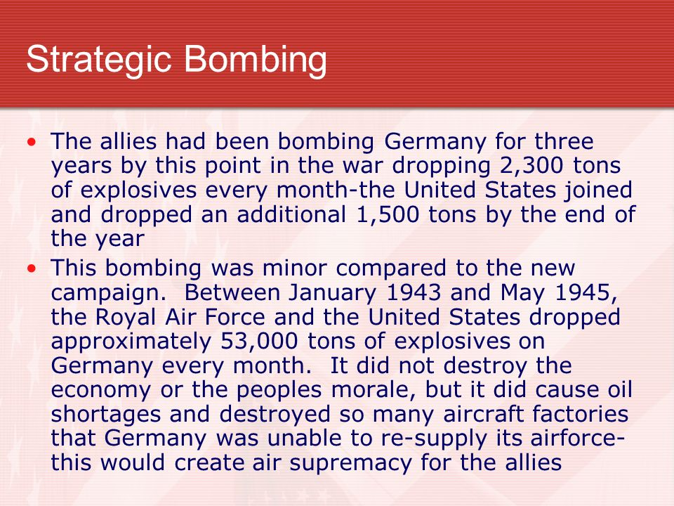 Strategic Bombing The allies had been bombing Germany for three years by this point in the war dropping 2,300 tons of explosives every month-the Unite