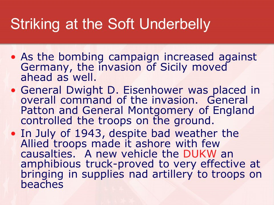 Striking at the Soft Underbelly As the bombing campaign increased against Germany, the invasion of Sicily moved ahead as well. General Dwight D. Eisen