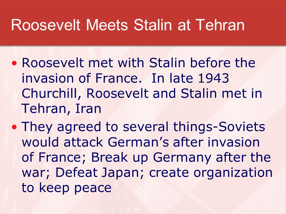 Roosevelt Meets Stalin at Tehran Roosevelt met with Stalin before the invasion of France. In late 1943 Churchill, Roosevelt and Stalin met in Tehran,