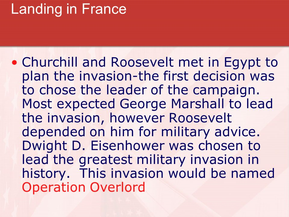 Landing in France Churchill and Roosevelt met in Egypt to plan the invasion-the first decision was to chose the leader of the campaign. Most expected