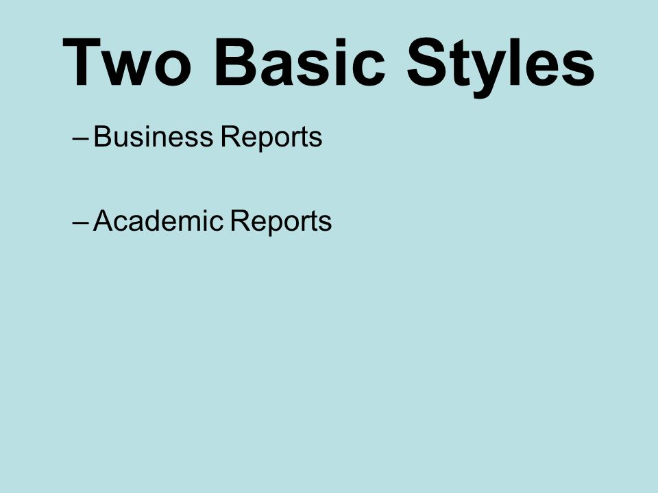 Two Basic Styles –Business Reports –Academic Reports