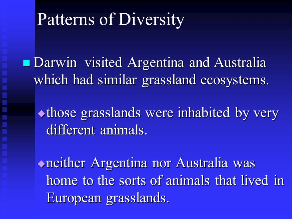 Patterns of Diversity Darwin visited Argentina and Australia which had similar grassland ecosystems. those grasslands were inhabited by very different