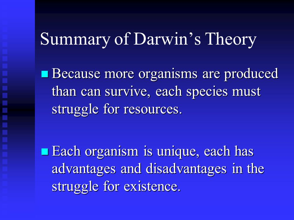 Summary of Darwins Theory Because more organisms are produced than can survive, each species must struggle for resources. Because more organisms are p