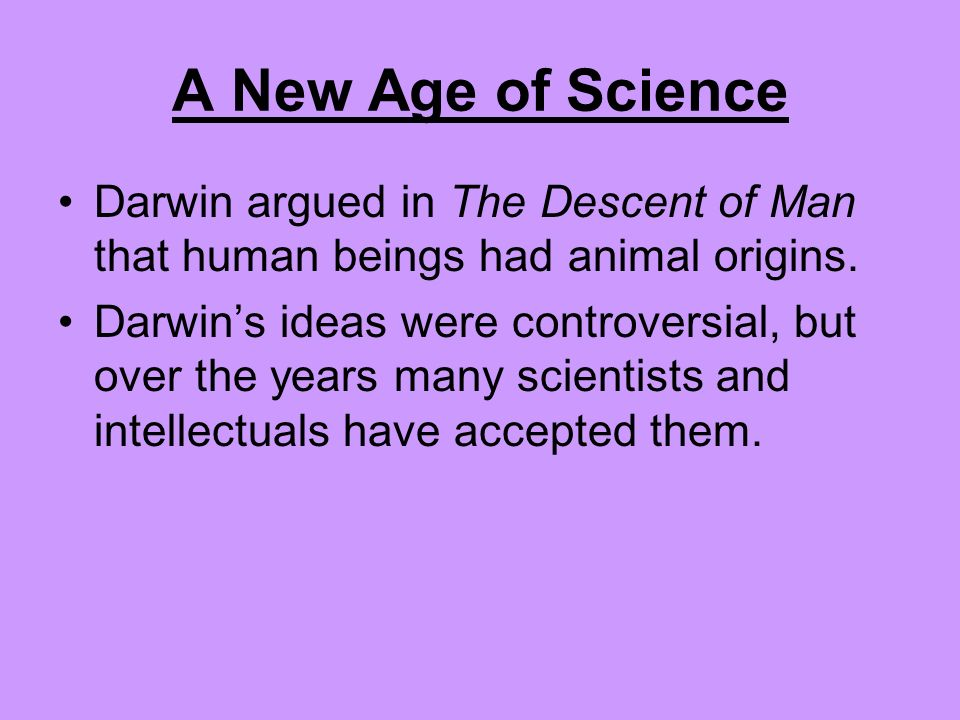 A New Age of Science Darwin proposed his principle of organic evolution. Species of animals and plants develop through a struggle for existence. Those