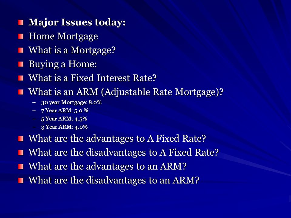 Major Issues today: Home Mortgage What is a Mortgage? Buying a Home: What is a Fixed Interest Rate? What is an ARM (Adjustable Rate Mortgage)? –30 yea
