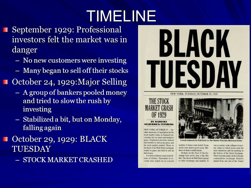 TIMELINE September 1929: Professional investors felt the market was in danger –No new customers were investing –Many began to sell off their stocks Oc
