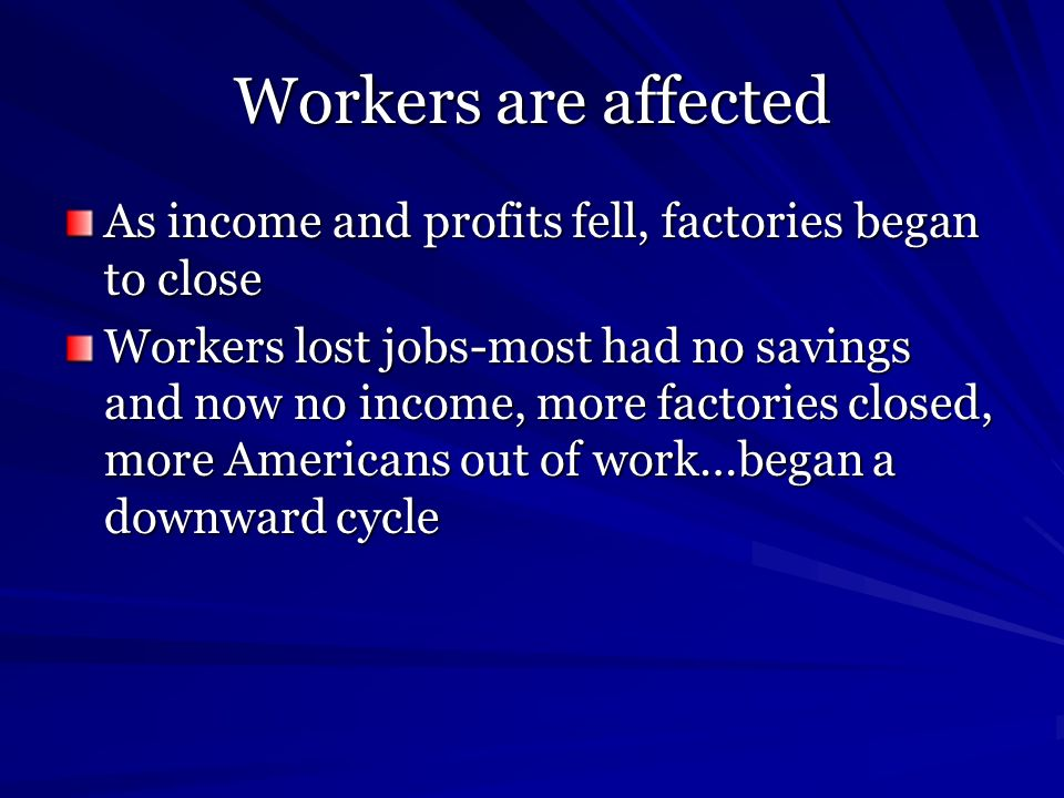 Workers are affected As income and profits fell, factories began to close Workers lost jobs-most had no savings and now no income, more factories clos