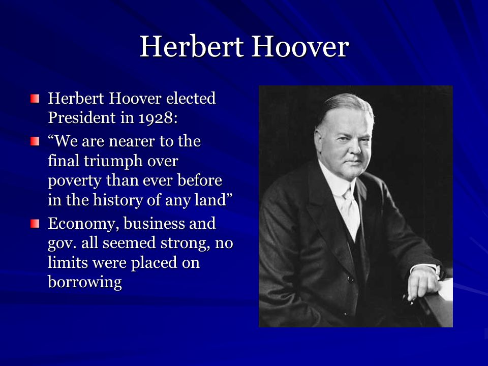 Herbert Hoover Herbert Hoover elected President in 1928: We are nearer to the final triumph over poverty than ever before in the history of any land E