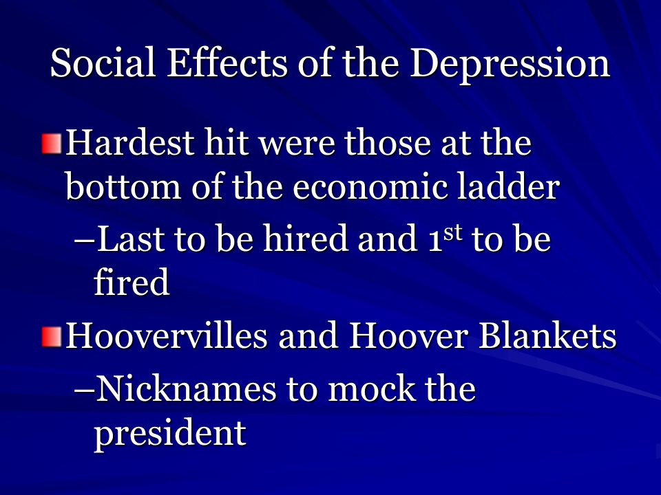 Social Effects of the Depression Hardest hit were those at the bottom of the economic ladder –Last to be hired and 1 st to be fired Hoovervilles and H