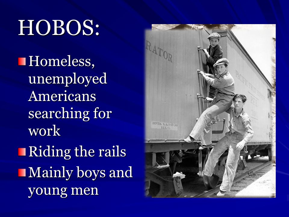 HOBOS: Homeless, unemployed Americans searching for work Riding the rails Mainly boys and young men
