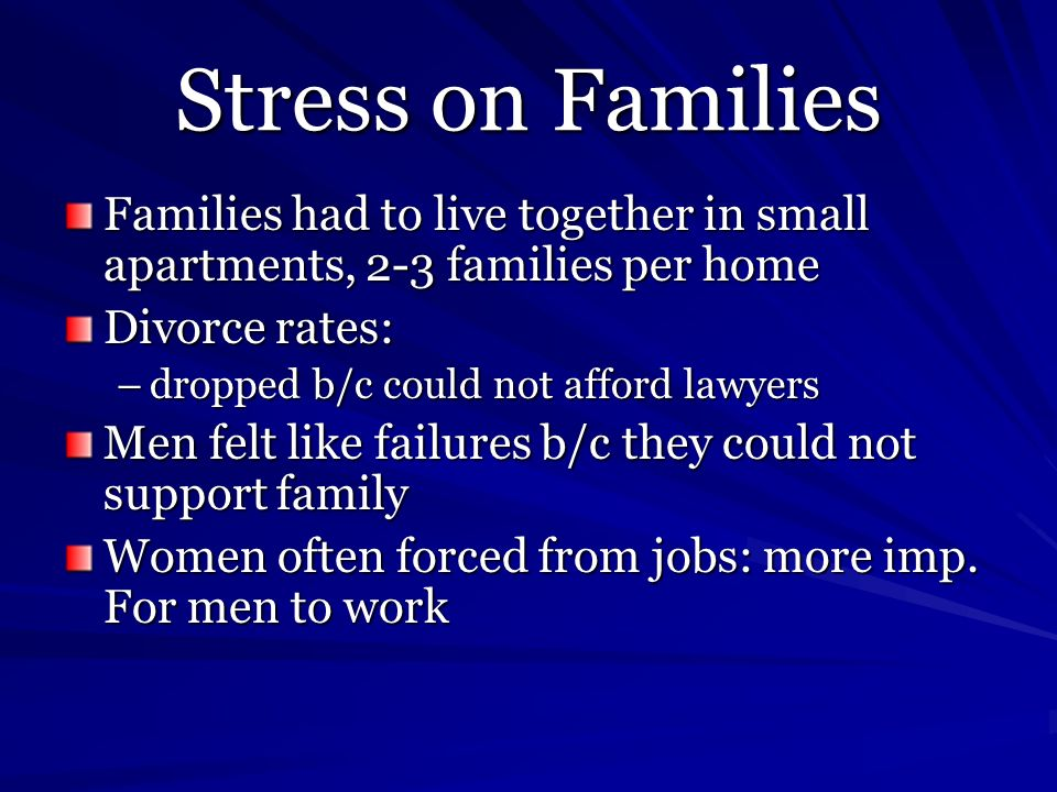Stress on Families Families had to live together in small apartments, 2-3 families per home Divorce rates: –dropped b/c could not afford lawyers Men f
