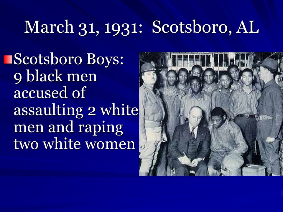 March 31, 1931: Scotsboro, AL Scotsboro Boys: 9 black men accused of assaulting 2 white men and raping two white women