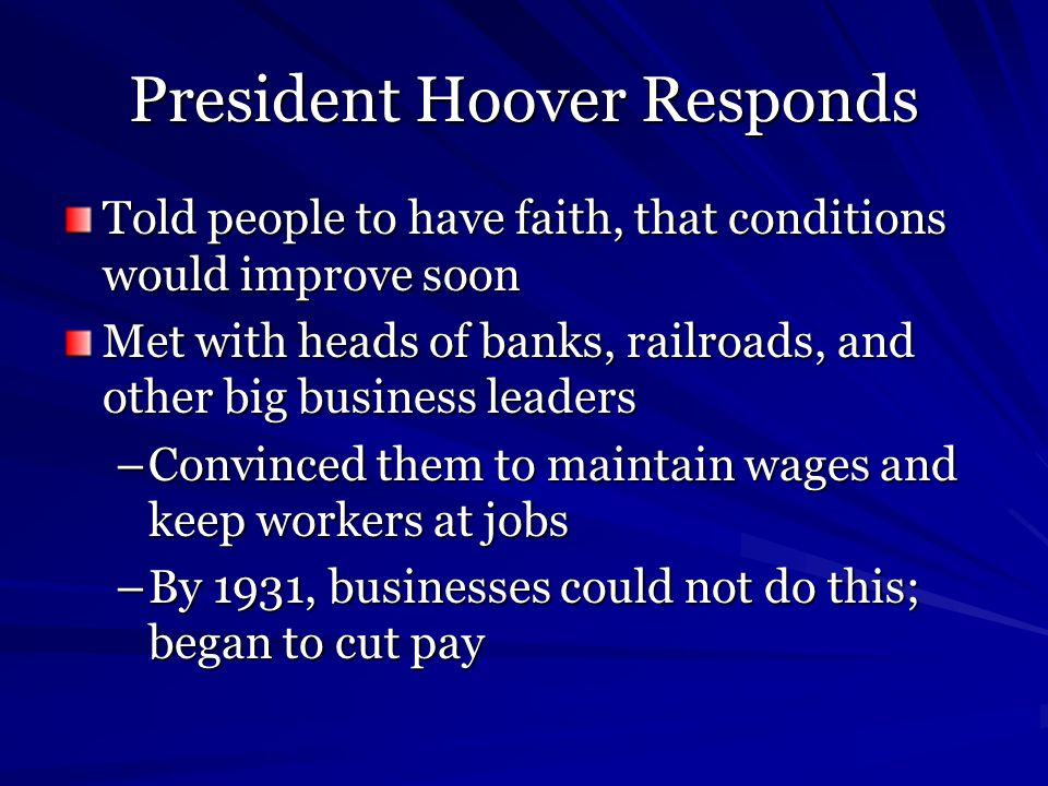 President Hoover Responds Told people to have faith, that conditions would improve soon Met with heads of banks, railroads, and other big business lea
