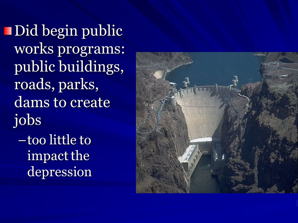 Did begin public works programs: public buildings, roads, parks, dams to create jobs –too little to impact the depression