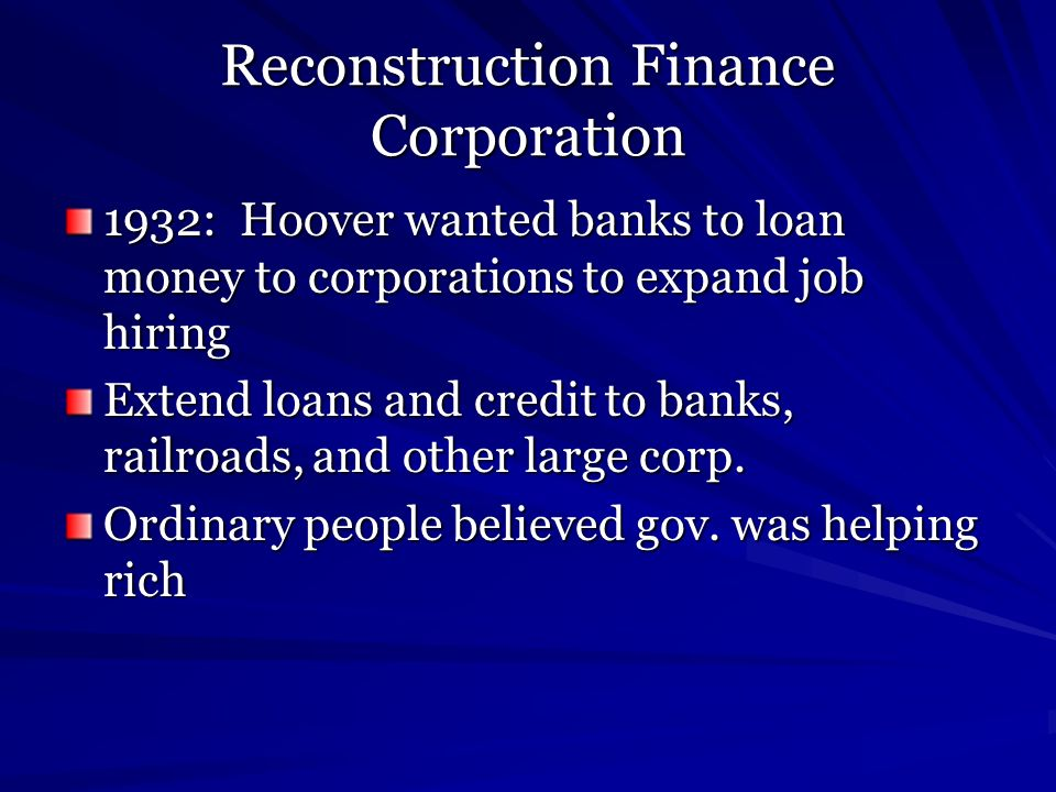 Reconstruction Finance Corporation 1932: Hoover wanted banks to loan money to corporations to expand job hiring Extend loans and credit to banks, rail
