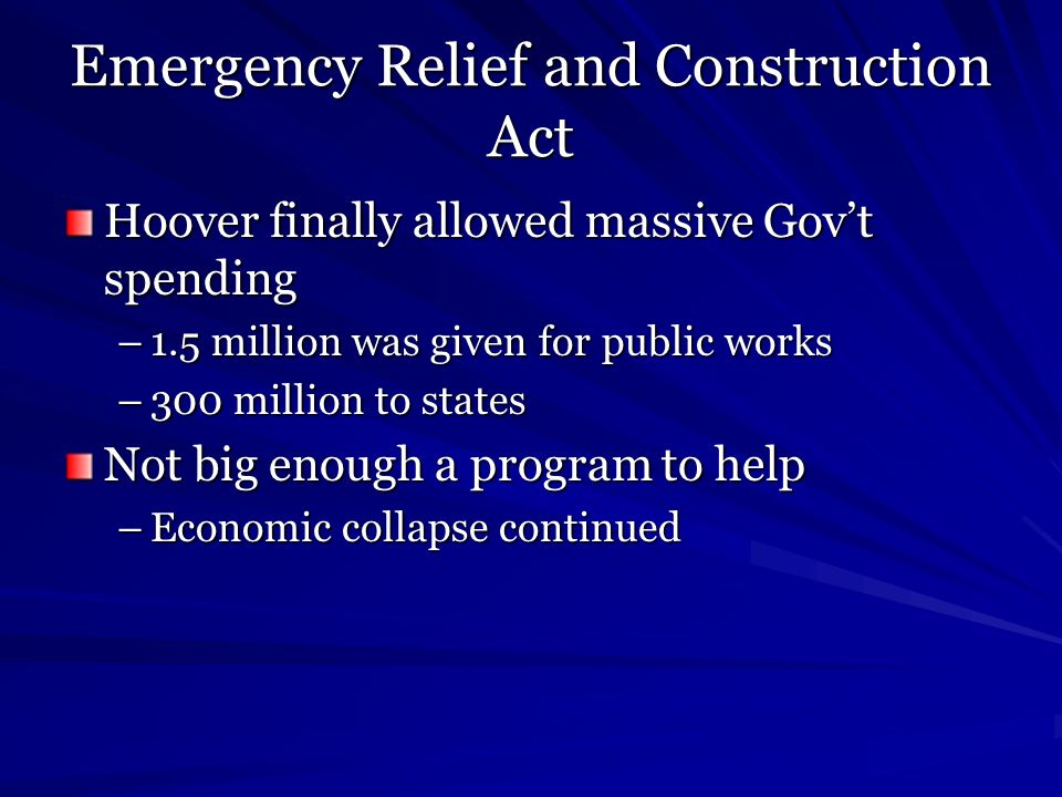Emergency Relief and Construction Act Hoover finally allowed massive Govt spending –1.5 million was given for public works –300 million to states Not