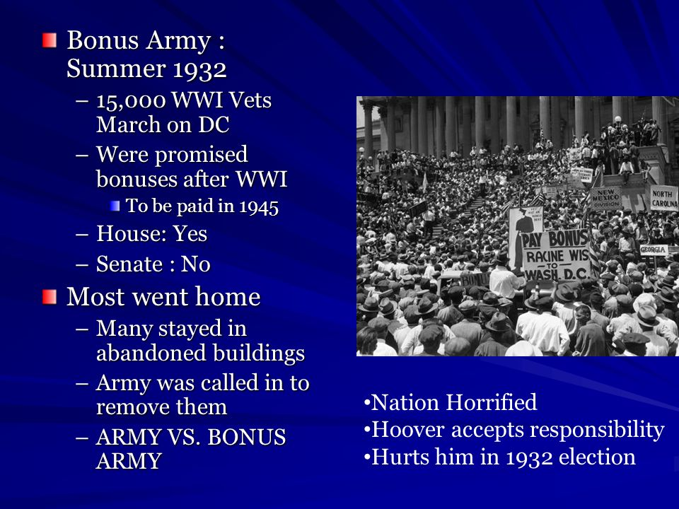 Bonus Army : Summer 1932 –15,000 WWI Vets March on DC –Were promised bonuses after WWI To be paid in 1945 –House: Yes –Senate : No Most went home –Man