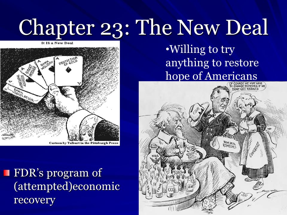Chapter 23: The New Deal FDRs program of (attempted)economic recovery Willing to try anything to restore hope of Americans