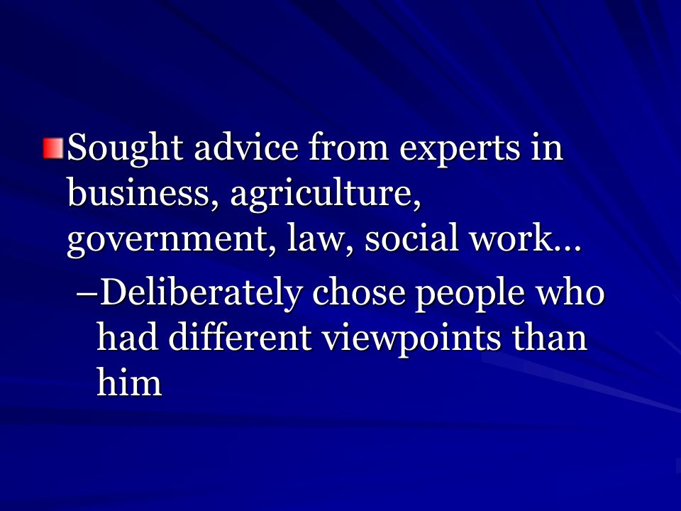 Sought advice from experts in business, agriculture, government, law, social work… –Deliberately chose people who had different viewpoints than him