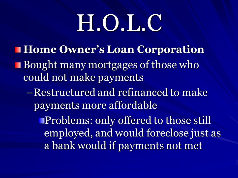H.O.L.C Home Owners Loan Corporation Bought many mortgages of those who could not make payments –Restructured and refinanced to make payments more aff